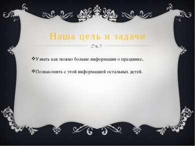 Наша цель и задачи Узнать как можно больше информации о празднике, Познакомит...