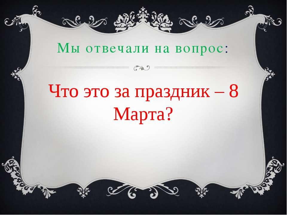 Мы отвечали на вопрос: Что это за праздник – 8 Марта?