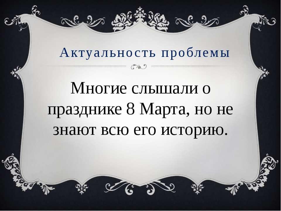 Актуальность проблемы Многие слышали о празднике 8 Марта, но не знают всю его...