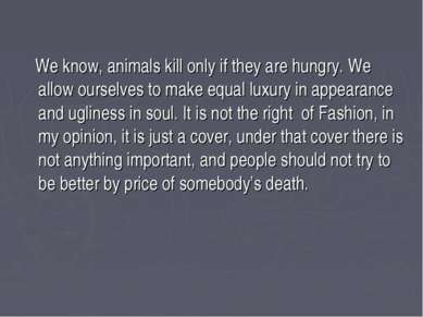 We know, animals kill only if they are hungry. We allow ourselves to make equ...