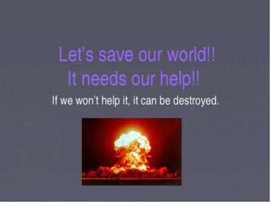 Let's save our world!! It needs our help!! If we won't help it, it can be des...