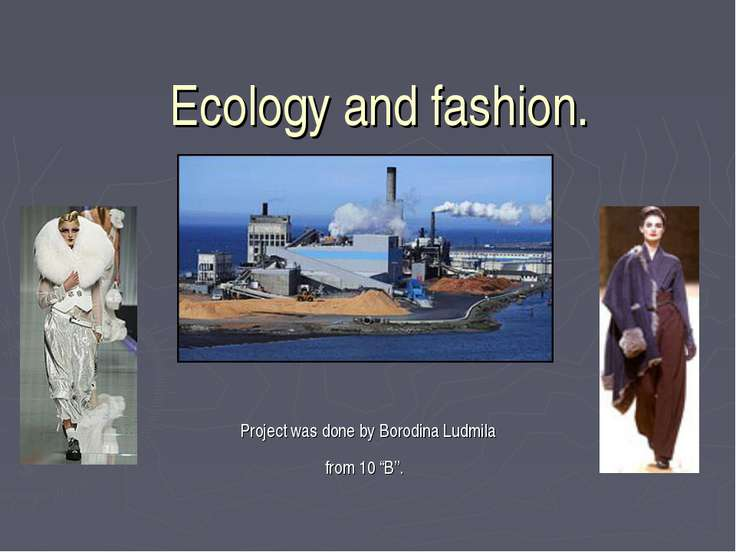 "Ecology and fashion. Project was done by Borodina Ludmila from 10 ""B""."