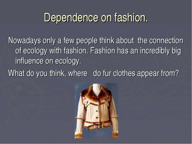Dependence оn fashion. Nowadays only a few people think about the connection ...