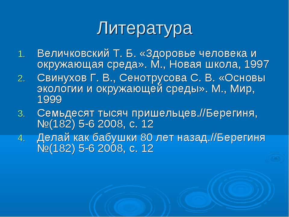 Литература Величковский Т. Б. «Здоровье человека и окружающая среда». М., Нов...