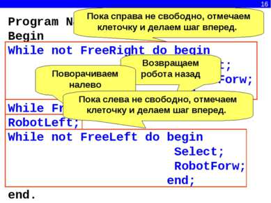 16 Program N8; Begin While not FreeRight do begin Select; RobotForw; end; Whi...