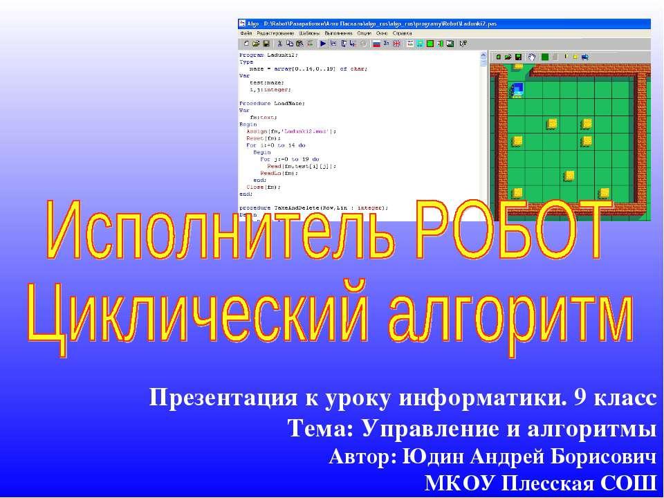 Презентация к уроку информатики. 9 класс Тема: Управление и алгоритмы Автор: ...