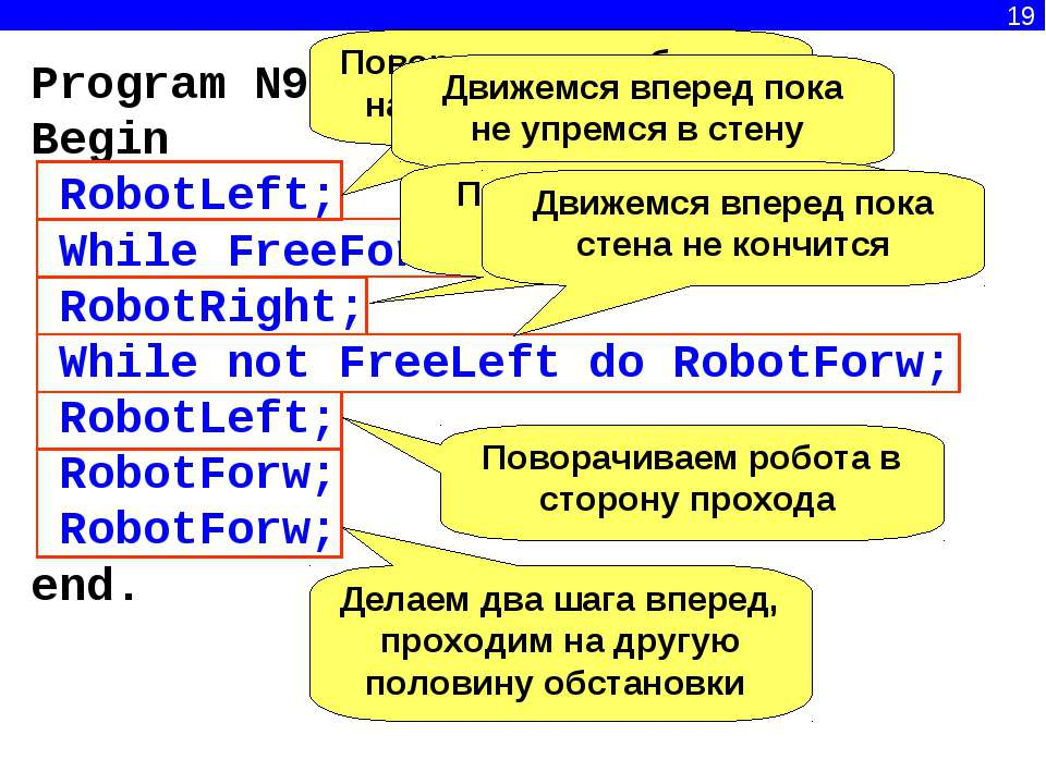 19 Program N9; Begin RobotLeft; While FreeForw do RobotForw; RobotRight; Whil...