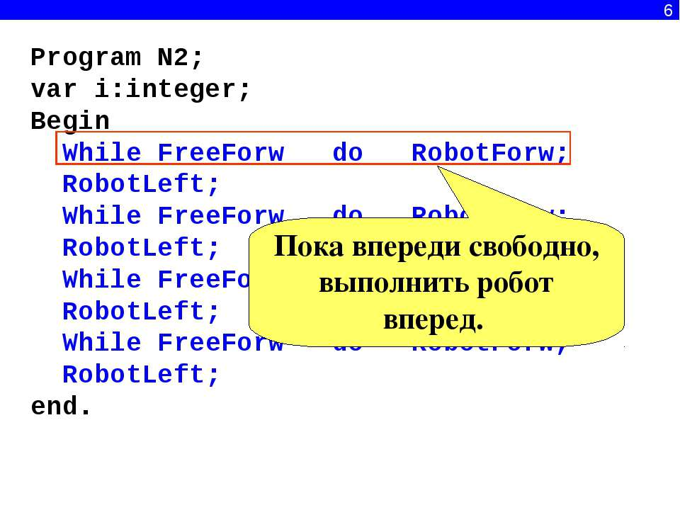 6 Program N2; var i:integer; Begin While FreeForw do RobotForw; RobotLeft; Wh...