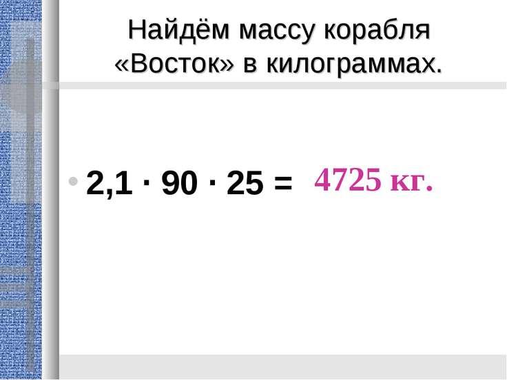 Найдём массу корабля «Восток» в килограммах. 2,1 · 90 · 25 = 4725 кг.