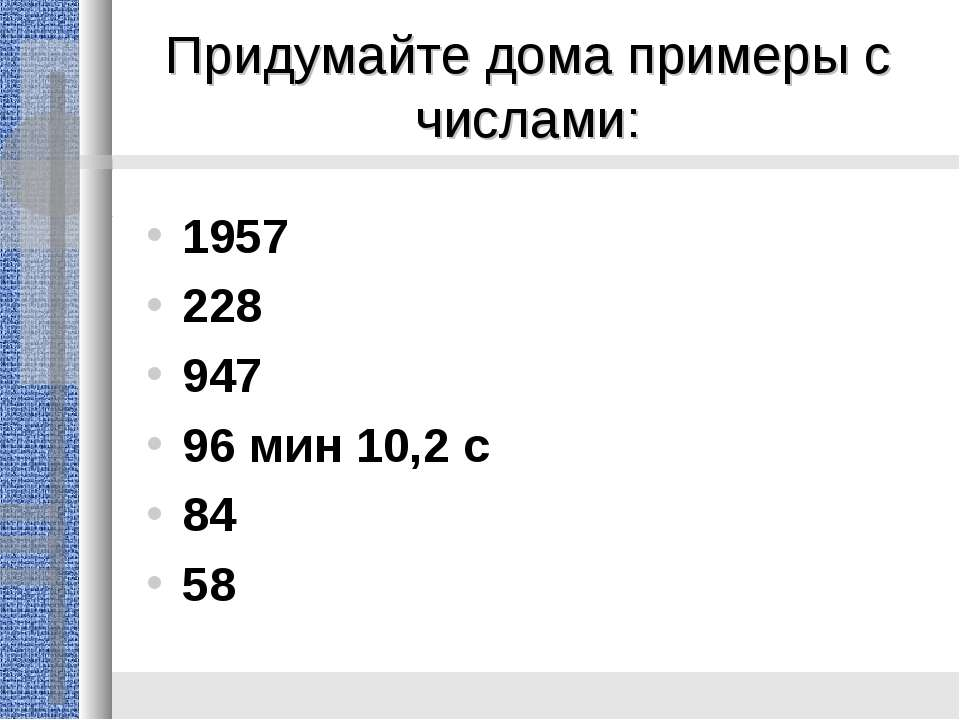Придумайте дома примеры с числами: 1957 228 947 96 мин 10,2 с 84 58