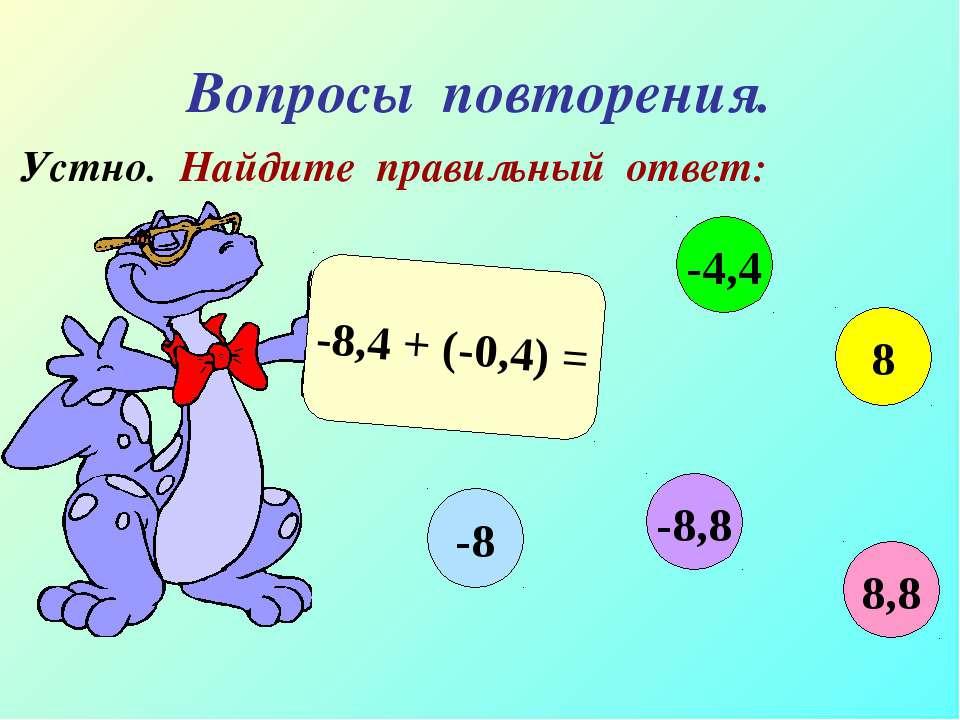 Вопросы повторения. Устно. Найдите правильный ответ: -8,4 + (-0,4) = 8,8 -4,4...
