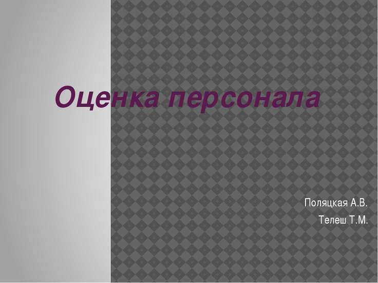 Оценка персонала Поляцкая А.В. Телеш Т.М.