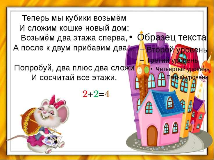 Теперь мы кубики возьмём И сложим кошке новый дом: Возьмём два этажа сперва, ...