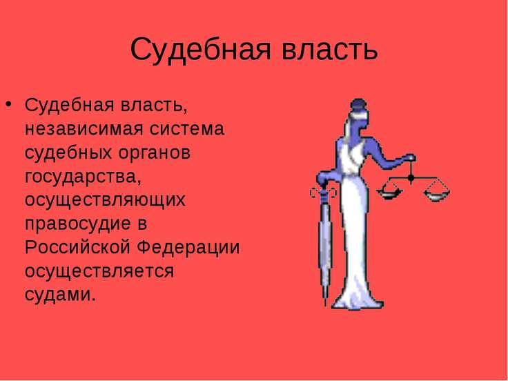 Судебная власть Судебная власть, независимая система судебных органов государ...
