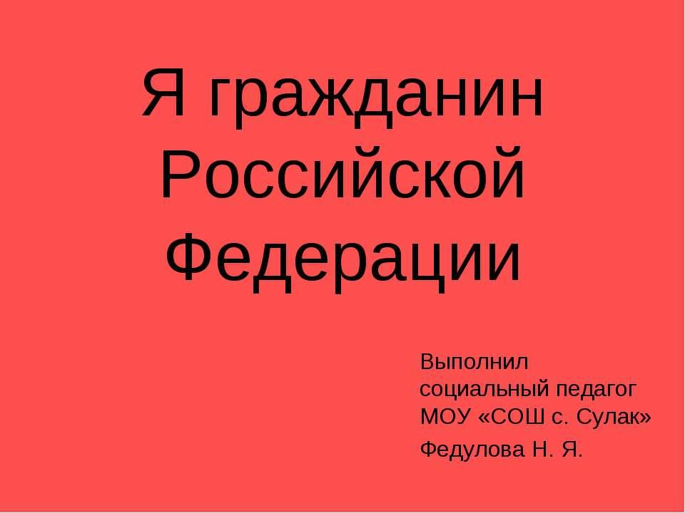 Я гражданин Российской Федерации Выполнил социальный педагог МОУ «СОШ с. Сула...