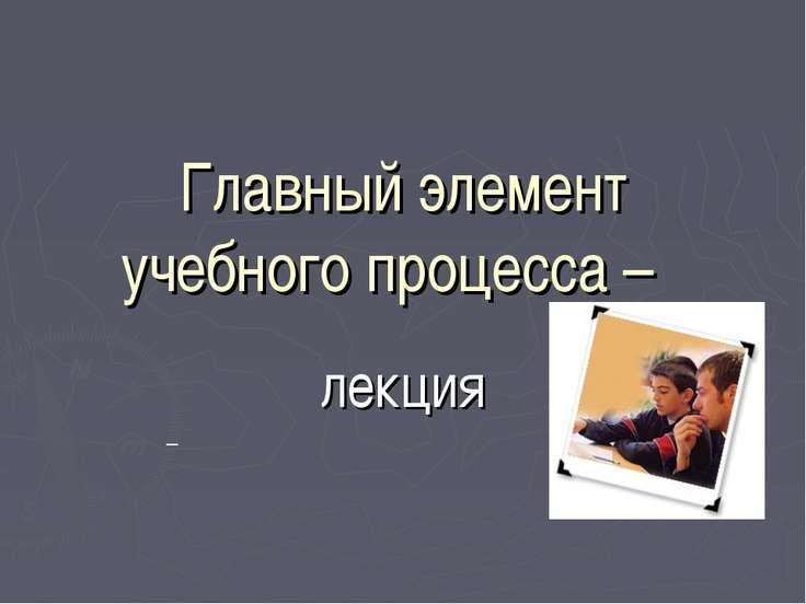 Главный элемент учебного процесса – лекция