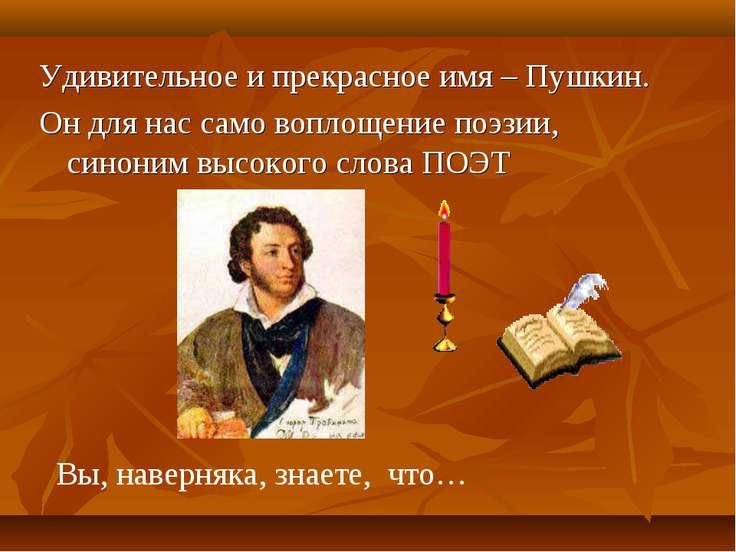 Удивительное и прекрасное имя – Пушкин. Он для нас само воплощение поэзии, си...