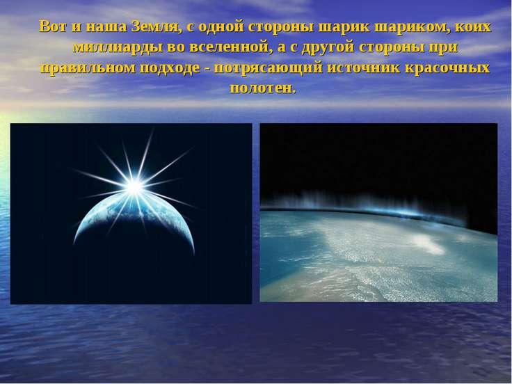Вот и наша Земля, с одной стороны шарик шариком, коих миллиарды во вселенной,...