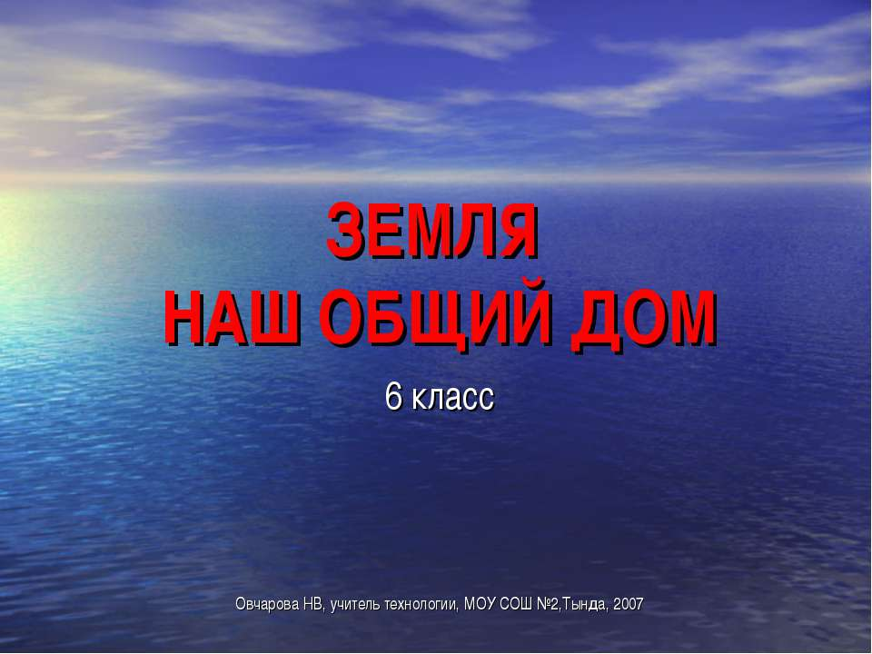 ЗЕМЛЯ НАШ ОБЩИЙ ДОМ 6 класс Овчарова НВ, учитель технологии, МОУ СОШ №2,Тында...