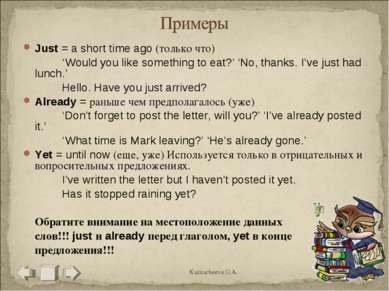Just = a short time ago (только что) 'Would you like something to eat?' 'No, ...