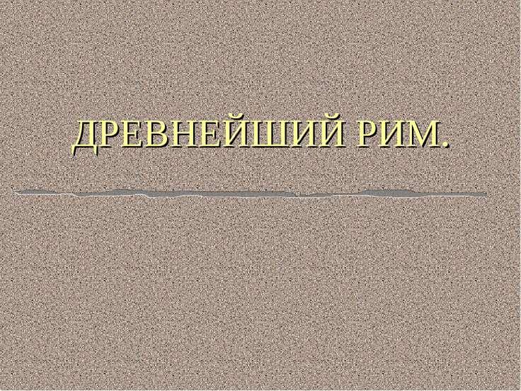 ДРЕВНЕЙШИЙ РИМ.