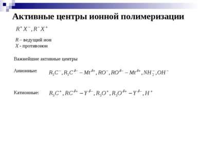 Активные центры ионной полимеризации R – ведущий ион Х - противоион Важнейшие...