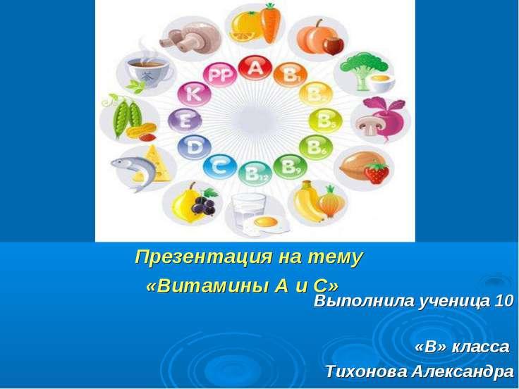 Презентация на тему «Витамины А и С» Выполнила ученица 10 «В» класса Тихонова...