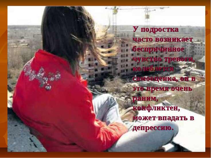 У подростка часто возникает беспричинное чувство тревоги, колеблется самооцен...