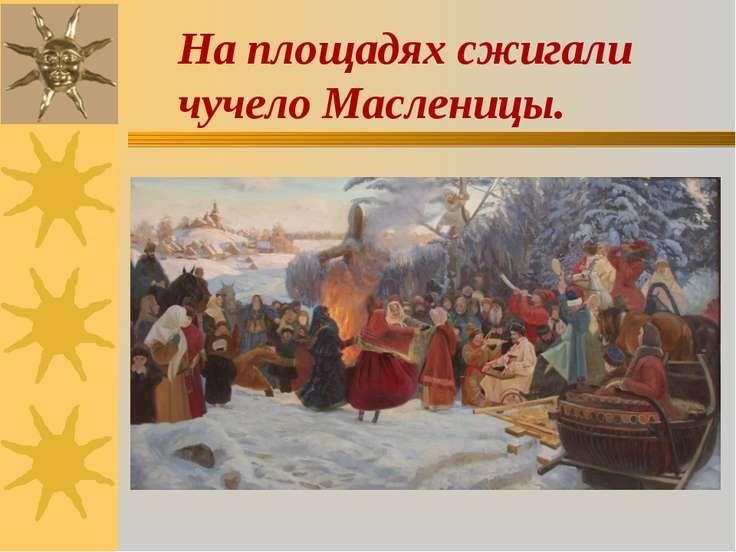 На площадях сжигали чучело Масленицы.