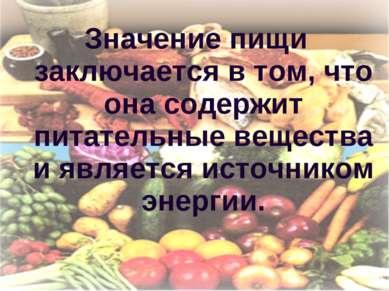 Значение пищи заключается в том, что она содержит питательные вещества и явля...