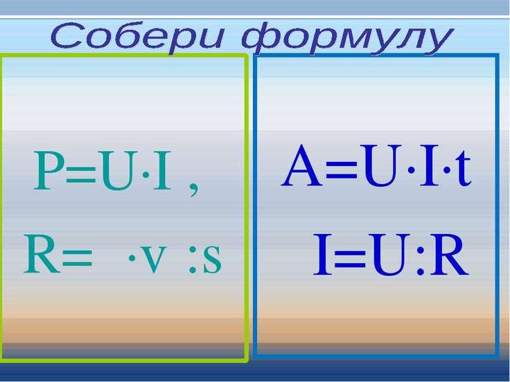 P=U∙I , R=ρ∙ℓ :s A=U∙I∙t I=U:R