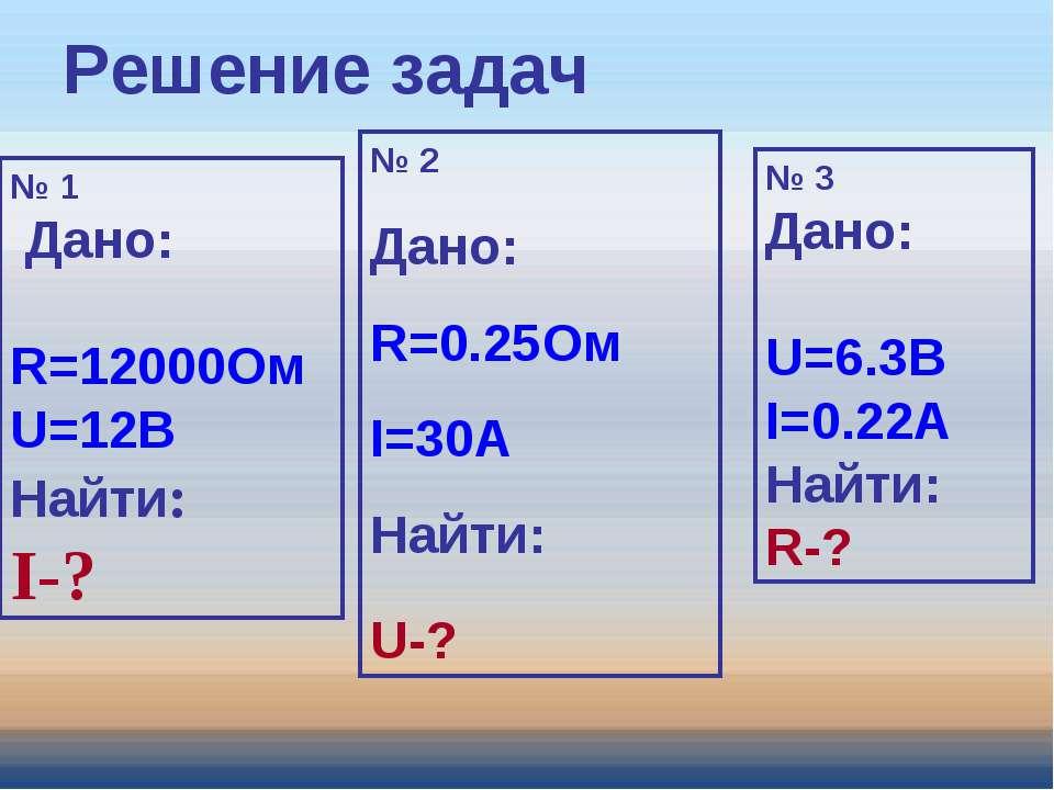 Решение задач № 1 Дано: R=12000Ом U=12В Найти: I-? № 2 Дано: R=0.25Ом I=30A Н...