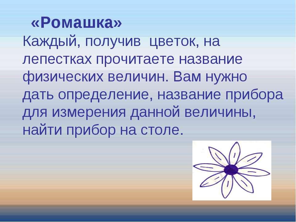 «Ромашка» Каждый, получив цветок, на лепестках прочитаете название физических...