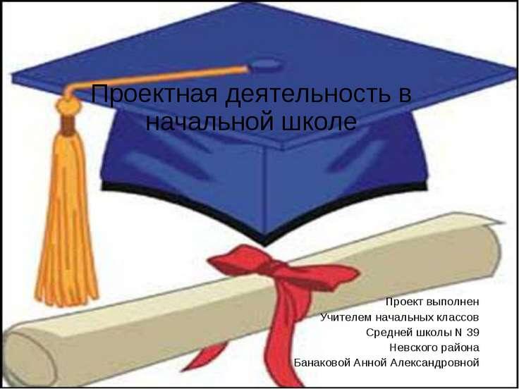 Проектная деятельность в начальной школе Проект выполнен Учителем начальных к...