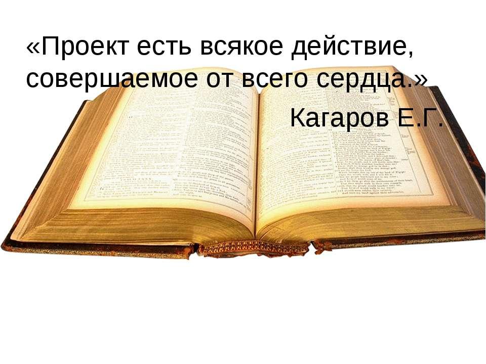 «Проект есть всякое действие, совершаемое от всего сердца.» Кагаров Е.Г.