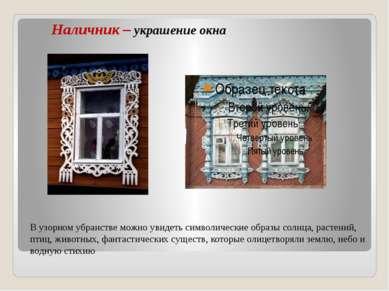 Наличник – украшение окна В узорном убранстве можно увидеть символические обр...