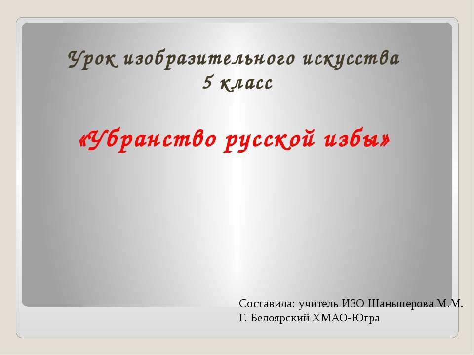 Урок изобразительного искусства 5 класс «Убранство русской избы» Составила: у...