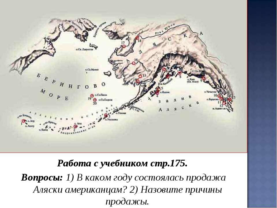 Работа с учебником стр.175. Вопросы: 1) В каком году состоялась продажа Аляск...