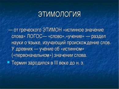 ЭТИМОЛОГИЯ — от греческого ЭТИМОН «истинное значение слова» ЛОГОС— «слово»,«у...