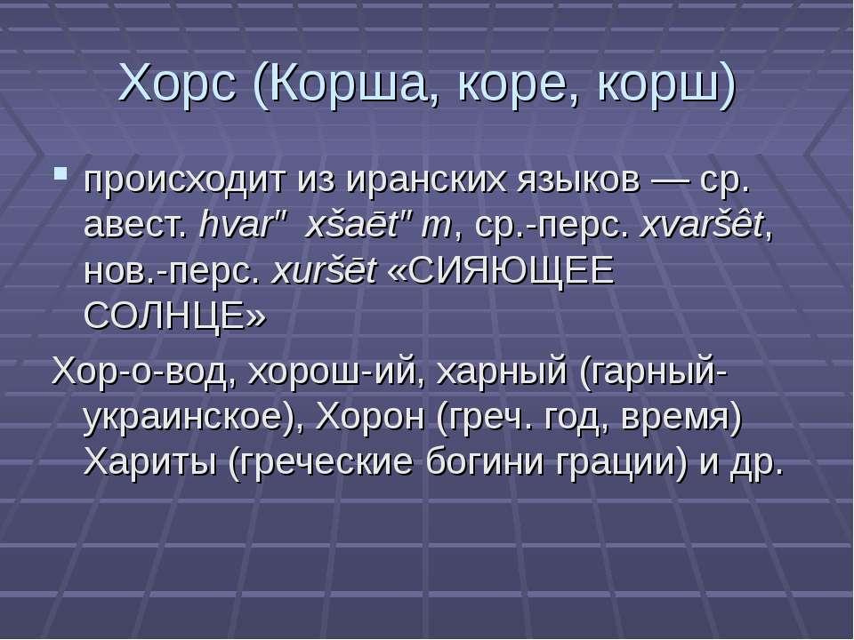 Хорс (Корша, коре, корш) происходит из иранских языков— ср. авест. hvarə хšа...