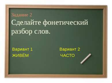 Задание 2 Сделайте фонетический разбор слов. Вариант 1 Вариант 2 ЖИВЁМ ЧАСТО