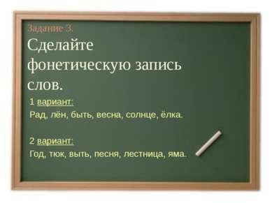 Задание 3. Сделайте фонетическую запись слов. 1 вариант: Рад, лён, быть, весн...