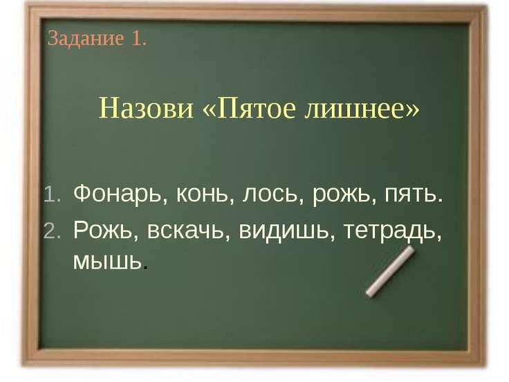Задание 1. Назови «Пятое лишнее» Фонарь, конь, лось, рожь, пять. Рожь, вскачь...