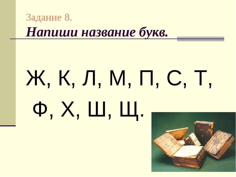 Задание 8. Напиши название букв. Ж, К, Л, М, П, С, Т, Ф, Х, Ш, Щ.