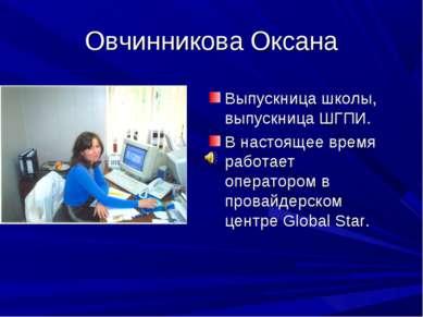 Овчинникова Оксана Выпускница школы, выпускница ШГПИ. В настоящее время работ...