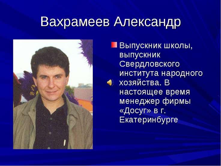 Вахрамеев Александр Выпускник школы, выпускник Свердловского института народн...