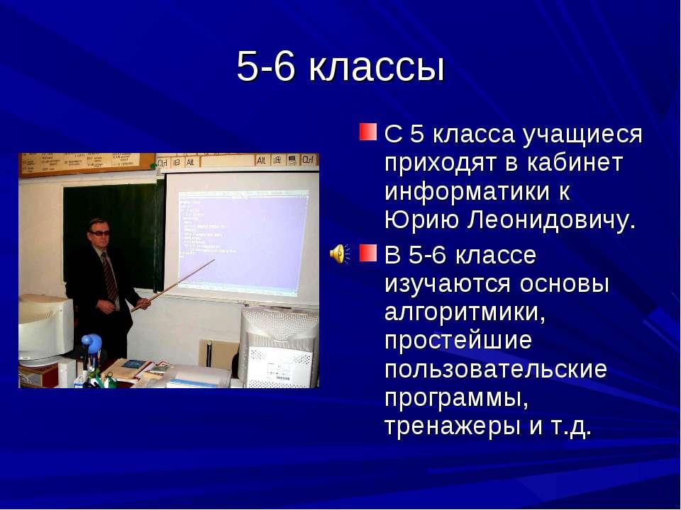 5-6 классы С 5 класса учащиеся приходят в кабинет информатики к Юрию Леонидов...