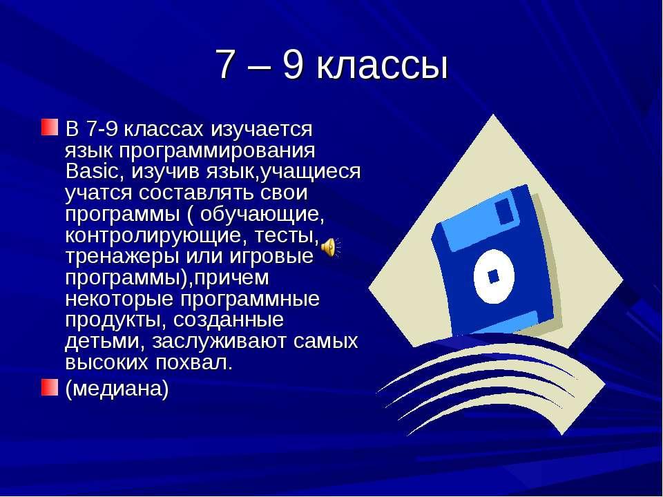 7 – 9 классы В 7-9 классах изучается язык программирования Basic, изучив язык...