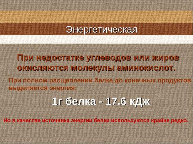 Энергетическая 1г белка - 17.6 кДж При недостатке углеводов или жиров окисляю...