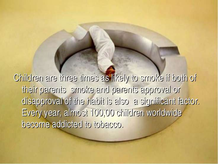 Children are three times as likely to smoke if both of their parents smoke an...